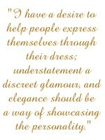 I have a desire to help people express themselves through their dress; understatement a discreet glamour, and elegance should be a way of showcasing the personality.